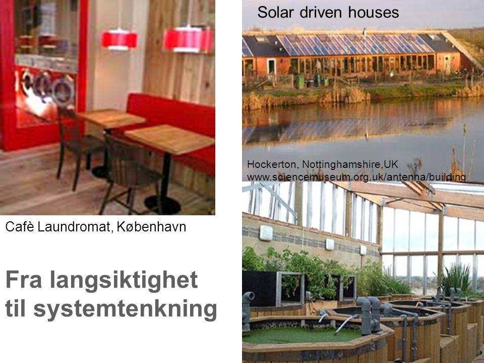 Fra langsiktighet til systemtenkning Cafè Laundromat, København Hockerton, Nottinghamshire,UK www.sciencemuseum.org.uk/antenna/building Solar driven houses