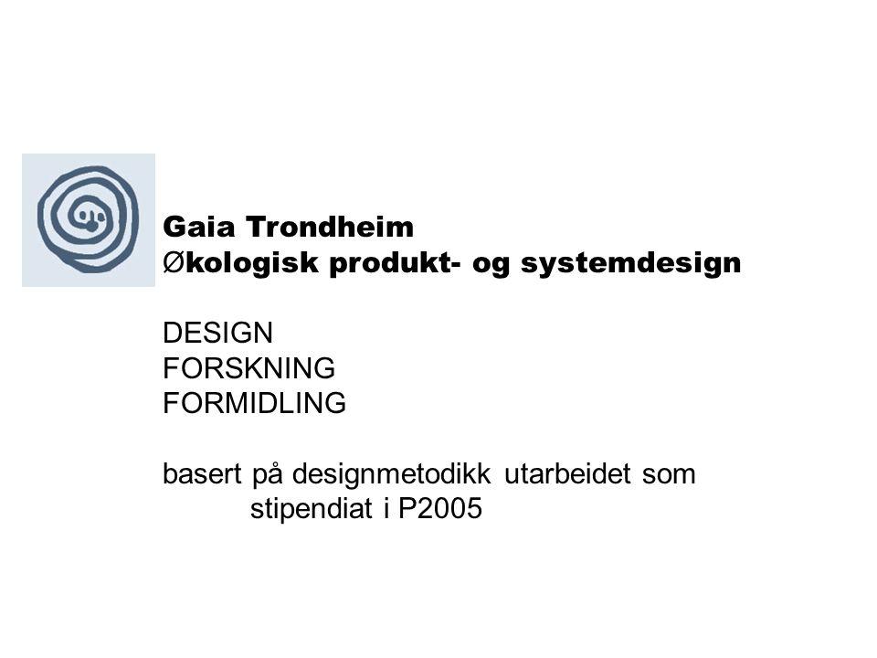 Gaia Trondheim Ø kologisk produkt- og systemdesign DESIGN FORSKNING FORMIDLING basert på designmetodikk utarbeidet som stipendiat i P2005