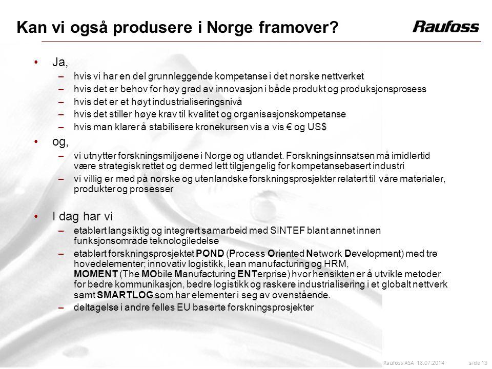 18.07.2014 side 13 Raufoss ASA Kan vi også produsere i Norge framover? Ja, –hvis vi har en del grunnleggende kompetanse i det norske nettverket –hvis