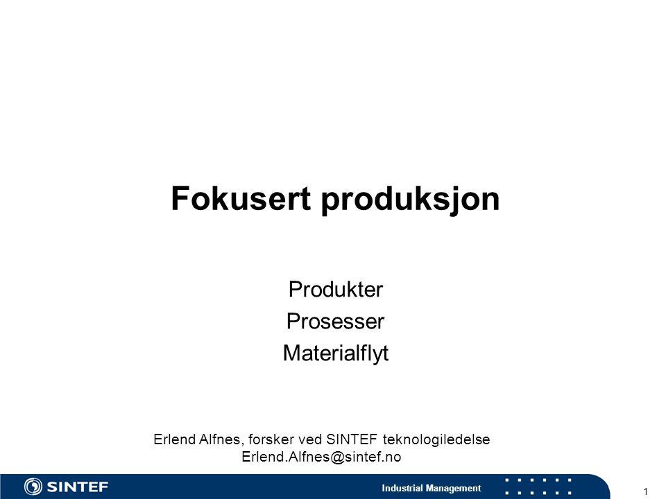 Industrial Management 1 Fokusert produksjon Produkter Prosesser Materialflyt Erlend Alfnes, forsker ved SINTEF teknologiledelse Erlend.Alfnes@sintef.no