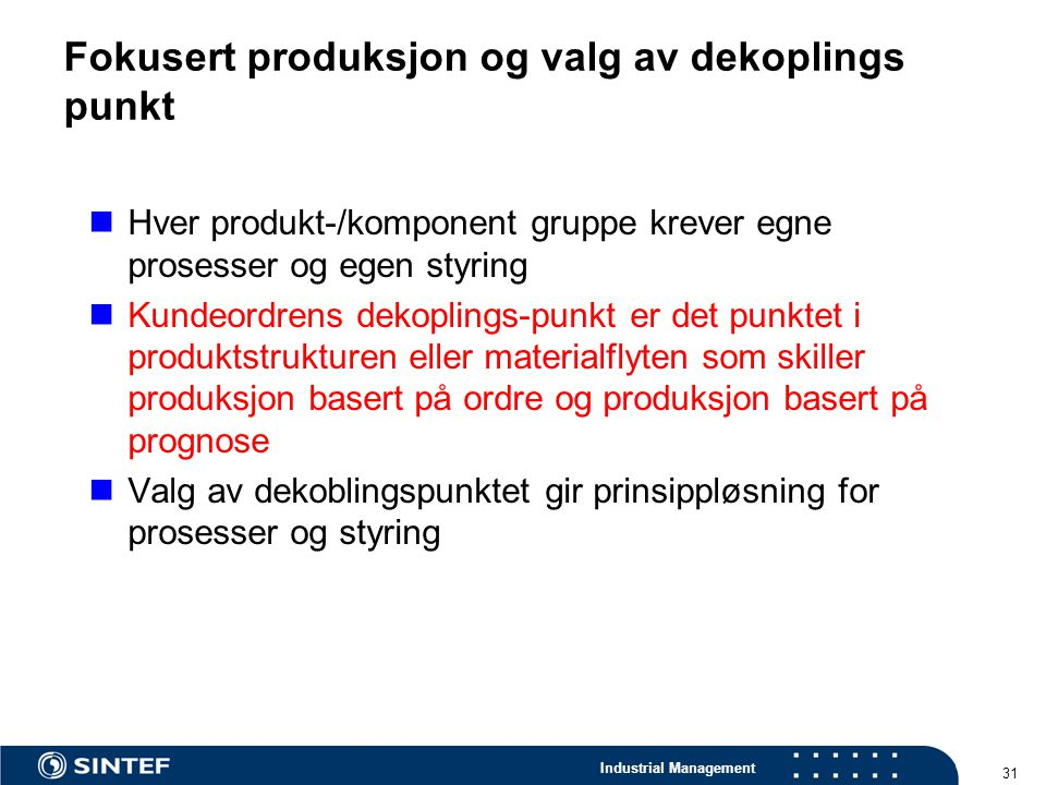 Industrial Management 31 Fokusert produksjon og valg av dekoplings punkt Hver produkt-/komponent gruppe krever egne prosesser og egen styring Kundeord