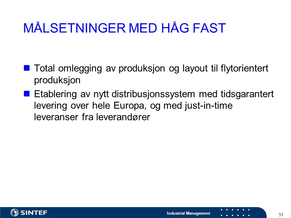 Industrial Management 51 MÅLSETNINGER MED HÅG FAST Total omlegging av produksjon og layout til flytorientert produksjon Etablering av nytt distribusjo
