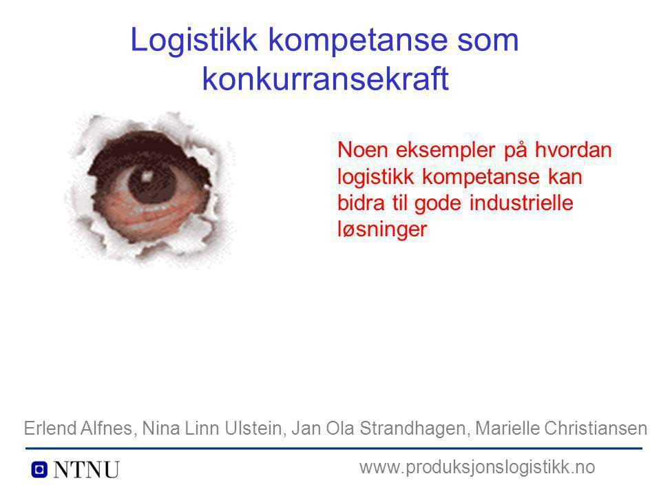 Logistikk kompetanse som konkurransekraft Noen eksempler på hvordan logistikk kompetanse kan bidra til gode industrielle løsninger Erlend Alfnes, Nina