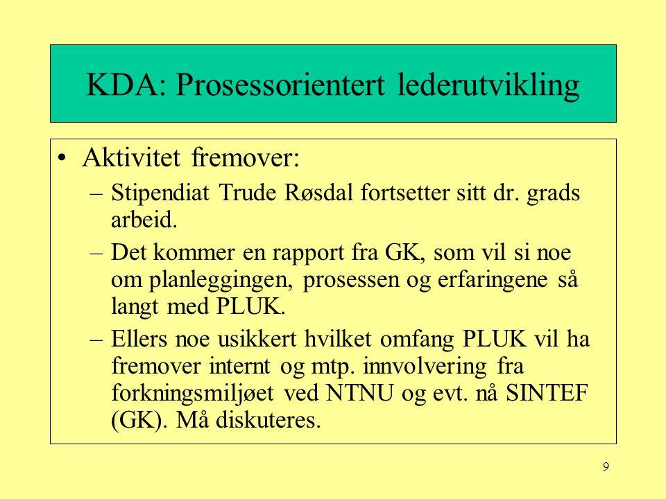 9 KDA: Prosessorientert lederutvikling Aktivitet fremover: –Stipendiat Trude Røsdal fortsetter sitt dr. grads arbeid. –Det kommer en rapport fra GK, s