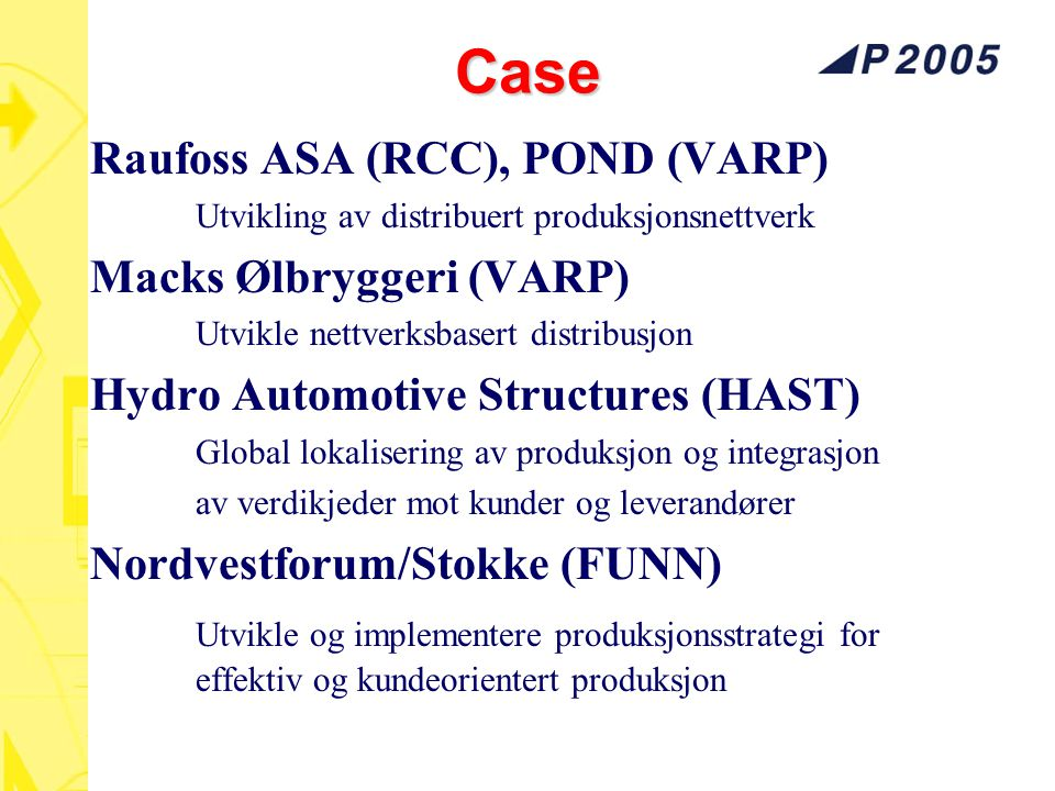 Case: Raufoss ASA Raufoss Technology, RCC RCC = Raufoss Chassis Components Europa: Ca 5 mill biler fra dd til 2007 868 000 biler i året Epsilonplattform (Vectra, 9 3,..) Helautomatisert produksjon Tilsvarende i USA !!!.