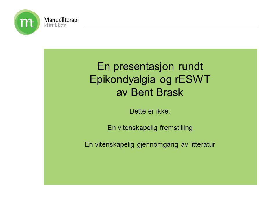 En presentasjon rundt Epicondyalgia og rESWT av Bent Brask Målsetningene er: Å gi deg noe å tenke på Å gi deg noen ideer som kan forbedre din klinikk på mandag