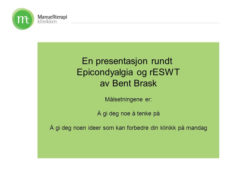 En presentasjon rundt Epicondyalgia og rESWT av Bent Brask Målsetningene er: Å gi deg noe å tenke på Å gi deg noen ideer som kan forbedre din klinikk