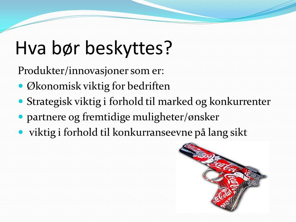 Hva bør beskyttes? Produkter/innovasjoner som er: Økonomisk viktig for bedriften Strategisk viktig i forhold til marked og konkurrenter partnere og fr