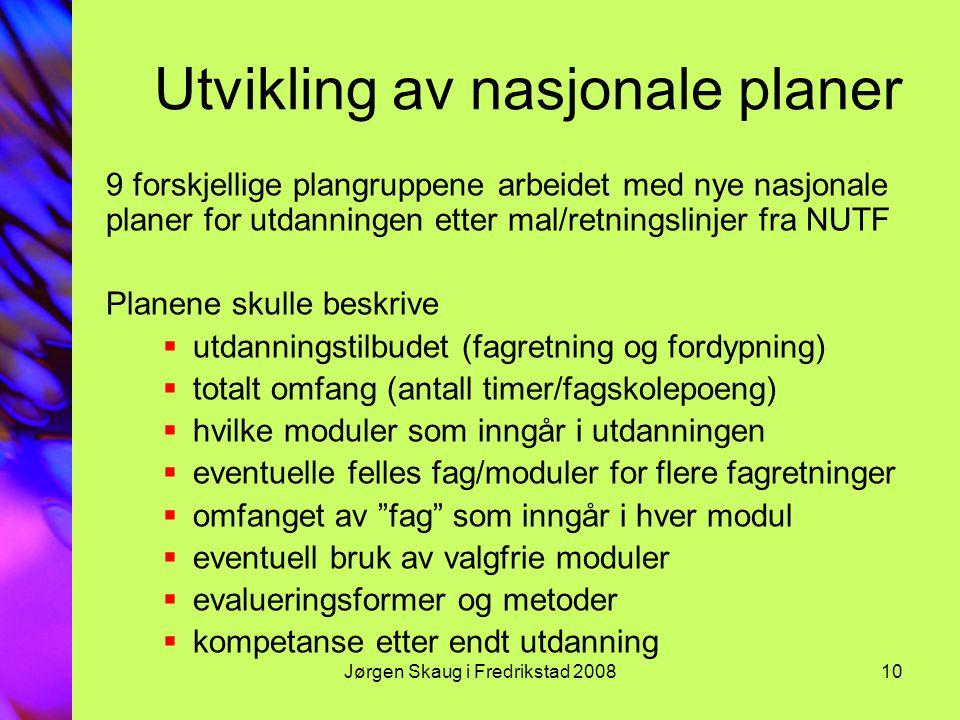 Jørgen Skaug i Fredrikstad 200810 Utvikling av nasjonale planer 9 forskjellige plangruppene arbeidet med nye nasjonale planer for utdanningen etter mal/retningslinjer fra NUTF Planene skulle beskrive  utdanningstilbudet (fagretning og fordypning)  totalt omfang (antall timer/fagskolepoeng)  hvilke moduler som inngår i utdanningen  eventuelle felles fag/moduler for flere fagretninger  omfanget av fag som inngår i hver modul  eventuell bruk av valgfrie moduler  evalueringsformer og metoder  kompetanse etter endt utdanning