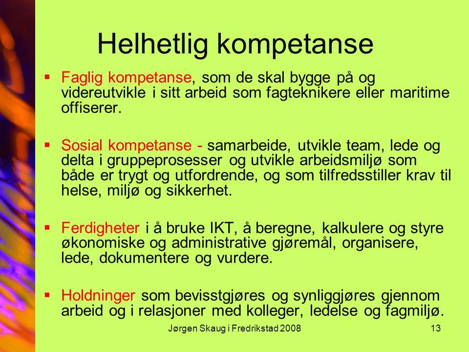 Jørgen Skaug i Fredrikstad 200813 Helhetlig kompetanse  Faglig kompetanse, som de skal bygge på og videreutvikle i sitt arbeid som fagteknikere eller maritime offiserer.