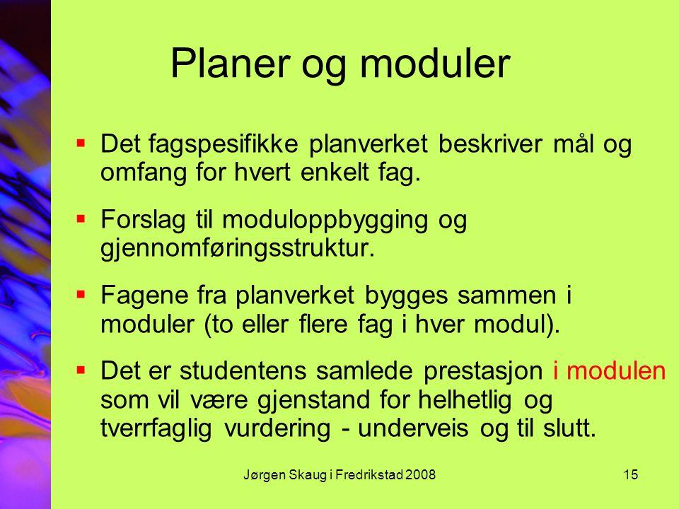 Jørgen Skaug i Fredrikstad 200815 Planer og moduler  Det fagspesifikke planverket beskriver mål og omfang for hvert enkelt fag.