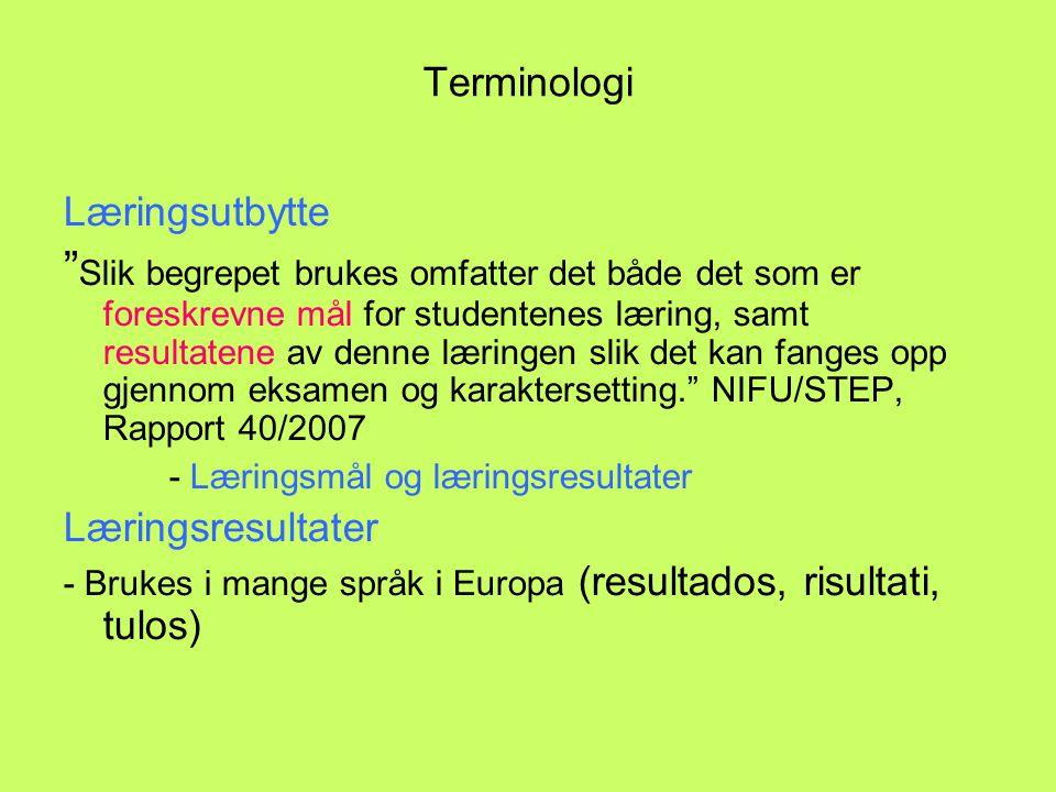 Terminologi Læringsutbytte Slik begrepet brukes omfatter det både det som er foreskrevne mål for studentenes læring, samt resultatene av denne læringen slik det kan fanges opp gjennom eksamen og karaktersetting. NIFU/STEP, Rapport 40/2007 - Læringsmål og læringsresultater Læringsresultater - Brukes i mange språk i Europa (resultados, risultati, tulos)