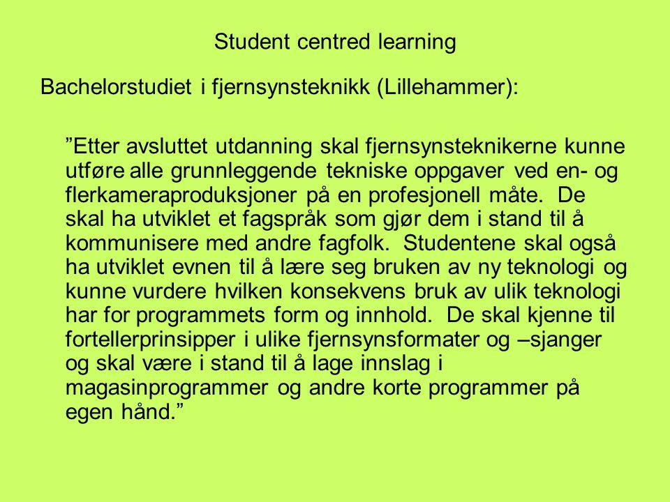Student centred learning Bachelorstudiet i fjernsynsteknikk (Lillehammer): Etter avsluttet utdanning skal fjernsynsteknikerne kunne utføre alle grunnleggende tekniske oppgaver ved en- og flerkameraproduksjoner på en profesjonell måte.