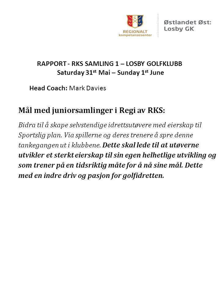 RAPPORT - RKS SAMLING 1 – LOSBY GOLFKLUBB Saturday 31 st Mai – Sunday 1 st June Head Coach: Mark Davies Mål med juniorsamlinger i Regi av RKS: Bidra til å skape selvstendige idrettsutøvere med eierskap til Sportslig plan.