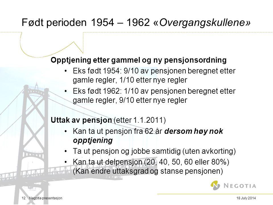 18 July 201412 Negotia presentasjon Født perioden 1954 – 1962 «Overgangskullene» Opptjening etter gammel og ny pensjonsordning Eks født 1954: 9/10 av