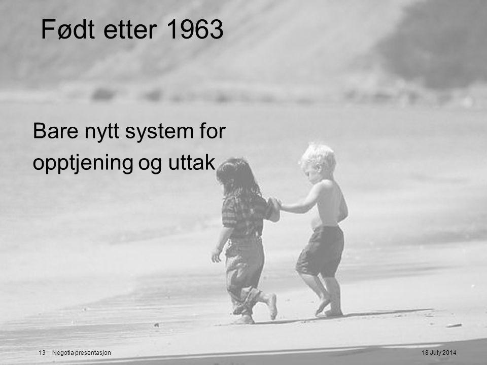 18 July 201413 Negotia presentasjon Født etter 1963 Bare nytt system for opptjening og uttak