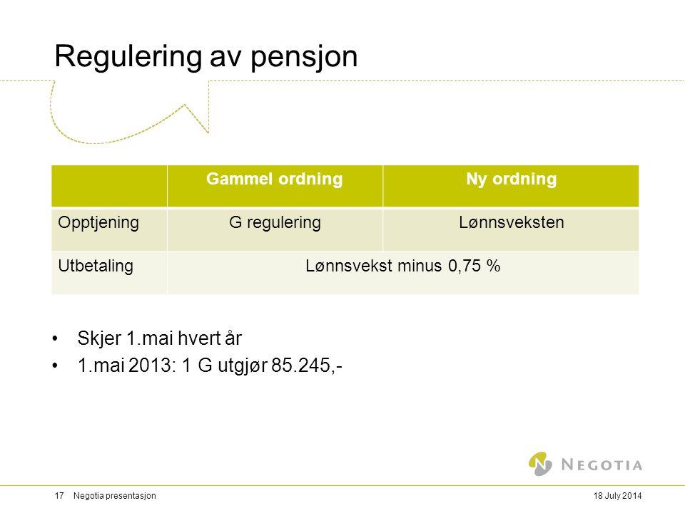 Regulering av pensjon Skjer 1.mai hvert år 1.mai 2013: 1 G utgjør 85.245,- 18 July 201417 Negotia presentasjon Gammel ordningNy ordning OpptjeningG re