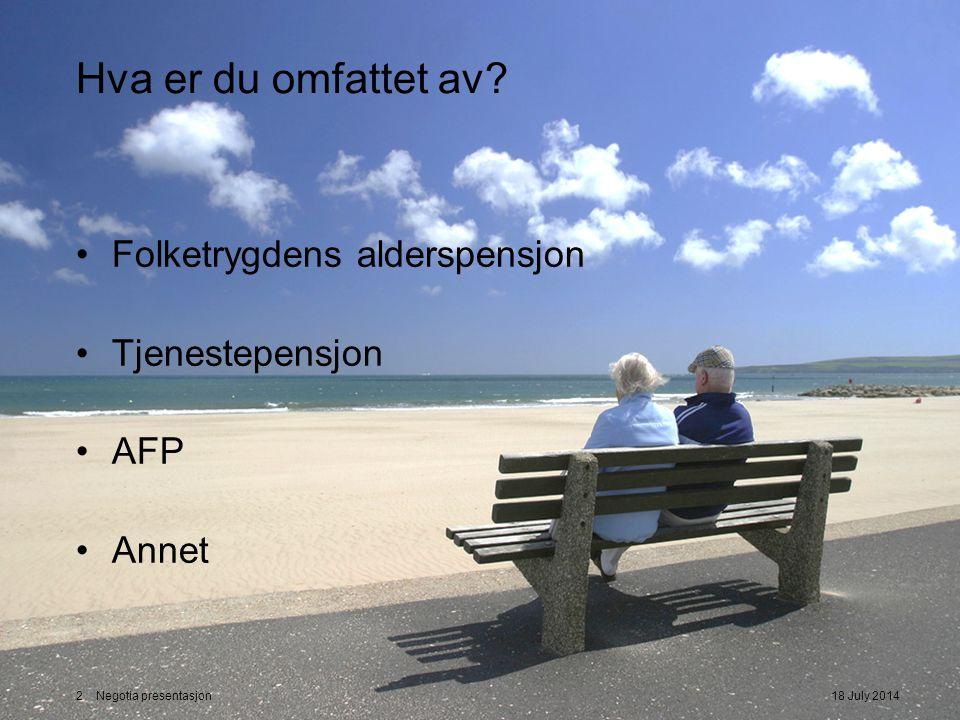 Hva er du omfattet av? Folketrygdens alderspensjon Tjenestepensjon AFP Annet 18 July 20142 Negotia presentasjon