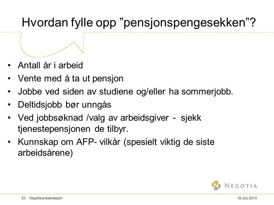 """18 July 201453 Negotia presentasjon Hvordan fylle opp """"pensjonspengesekken""""? Antall år i arbeid Vente med å ta ut pensjon Jobbe ved siden av studiene"""