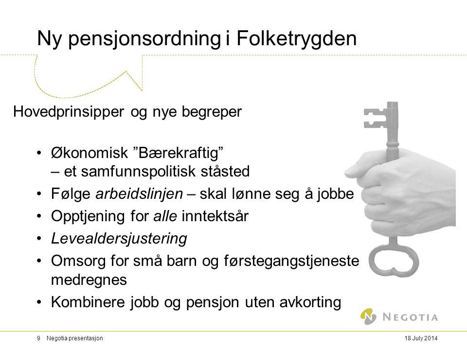 """18 July 20149 Negotia presentasjon Ny pensjonsordning i Folketrygden Hovedprinsipper og nye begreper Økonomisk """"Bærekraftig"""" – et samfunnspolitisk stå"""