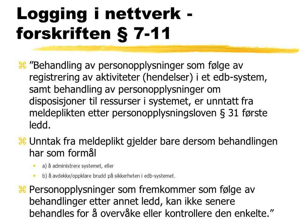 Logging i nettverk - forskriften § 7-11 z Behandling av personopplysninger som følge av registrering av aktiviteter (hendelser) i et edb-system, samt behandling av personopplysninger om disposisjoner til ressurser i systemet, er unntatt fra meldeplikten etter personopplysningsloven § 31 første ledd.