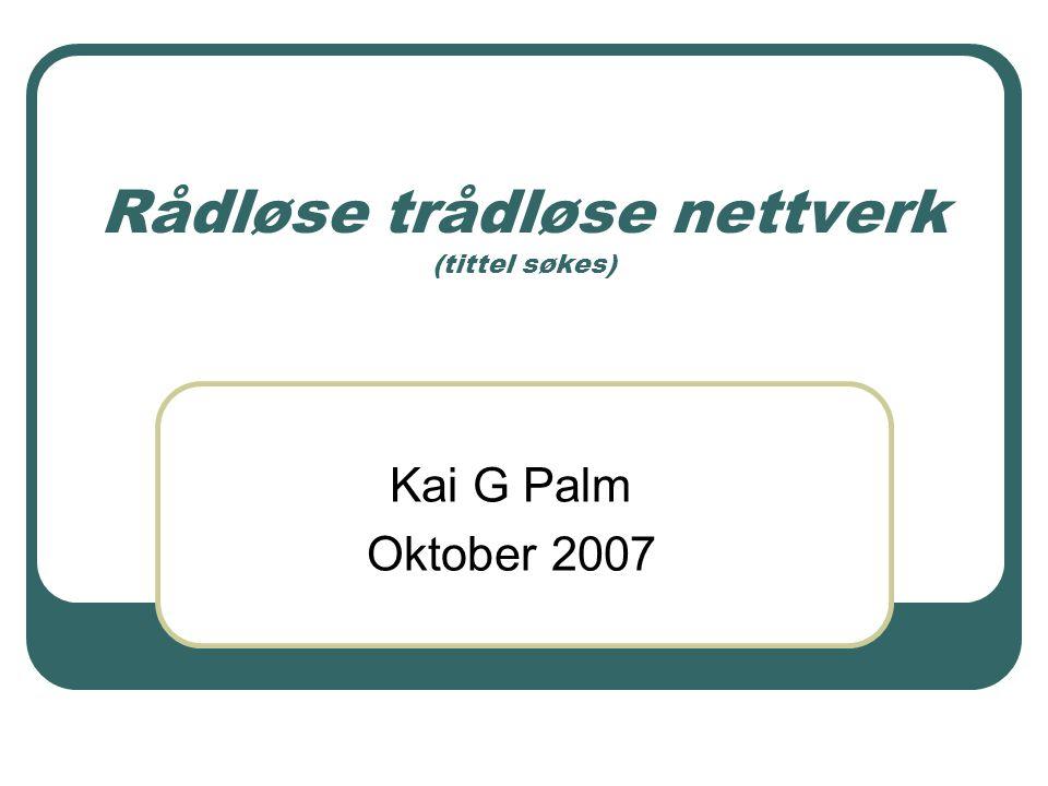 Rådløse trådløse nettverk (tittel søkes) Kai G Palm Oktober 2007