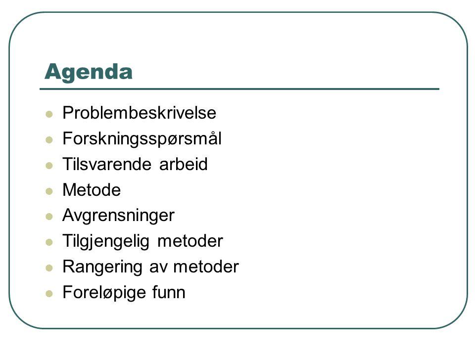 Agenda Problembeskrivelse Forskningsspørsmål Tilsvarende arbeid Metode Avgrensninger Tilgjengelig metoder Rangering av metoder Foreløpige funn