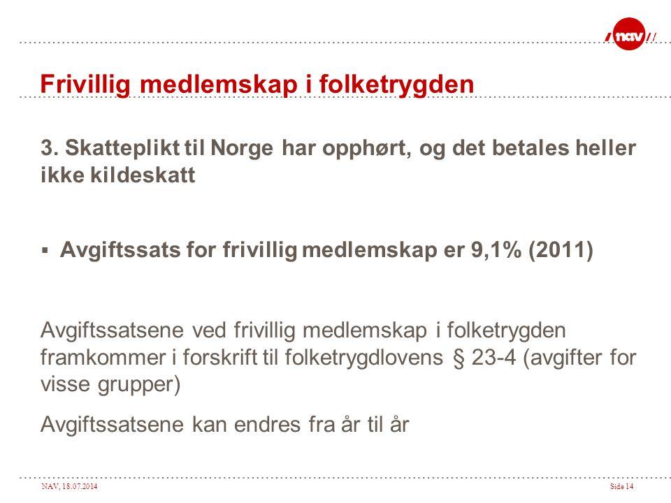 NAV, 18.07.2014Side 14 Frivillig medlemskap i folketrygden 3. Skatteplikt til Norge har opphørt, og det betales heller ikke kildeskatt  Avgiftssats f