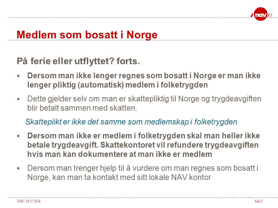 NAV, 18.07.2014Side 5 Medlem som bosatt i Norge På ferie eller utflyttet? forts.  Dersom man ikke lenger regnes som bosatt i Norge er man ikke lenger