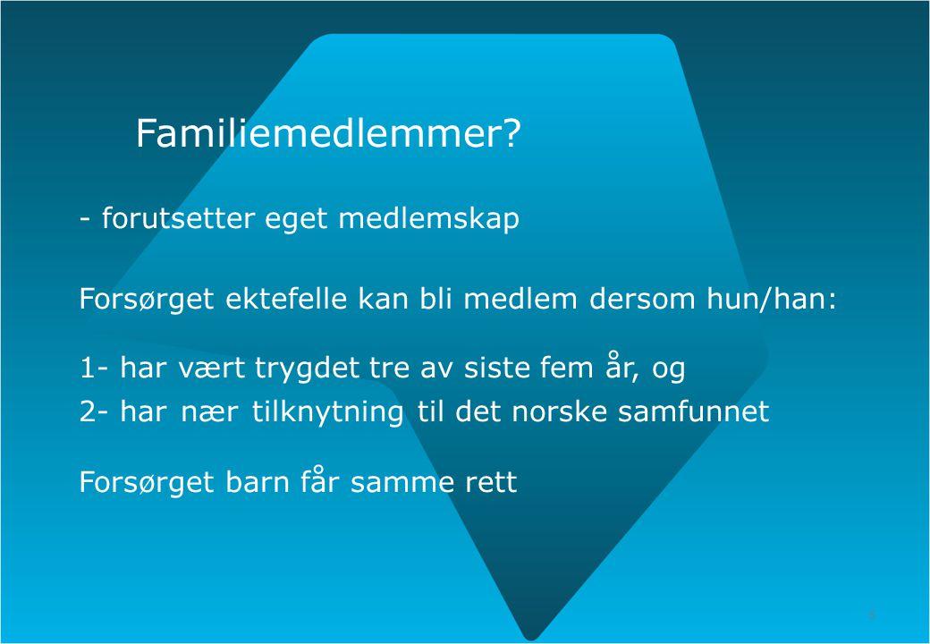 5 Familiemedlemmer? - forutsetter eget medlemskap Forsørget ektefelle kan bli medlem dersom hun/han: 1- har vært trygdet tre av siste fem år, og 2- ha