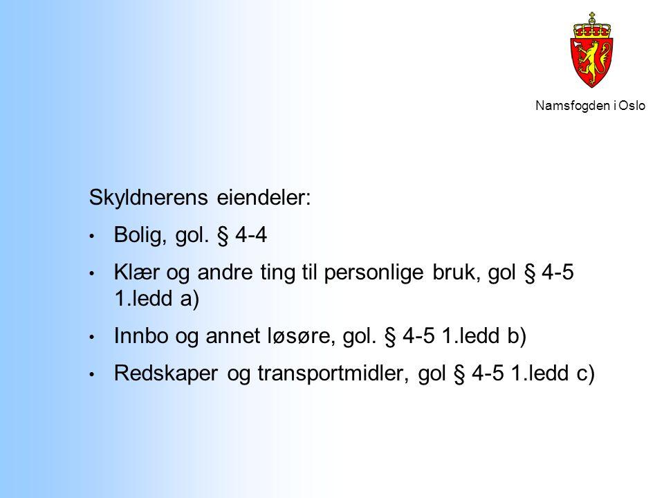 Namsfogden i Oslo Skyldnerens eiendeler: Bolig, gol. § 4-4 Klær og andre ting til personlige bruk, gol § 4-5 1.ledd a) Innbo og annet løsøre, gol. § 4