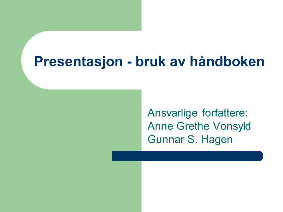 Presentasjon - bruk av håndboken Ansvarlige forfattere: Anne Grethe Vonsyld Gunnar S. Hagen