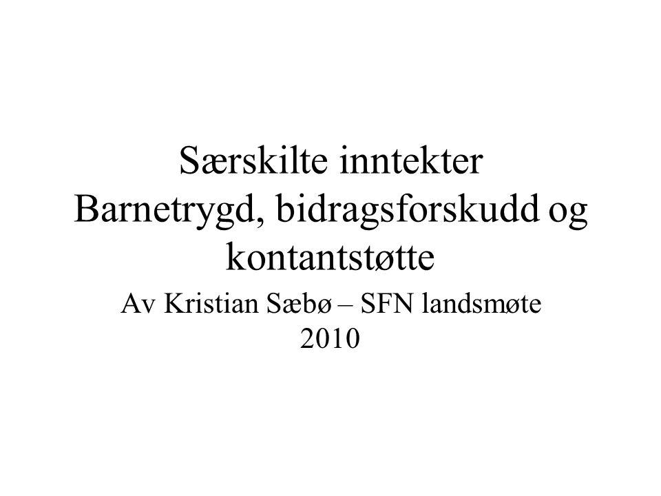 Særskilte inntekter Barnetrygd, bidragsforskudd og kontantstøtte Av Kristian Sæbø – SFN landsmøte 2010