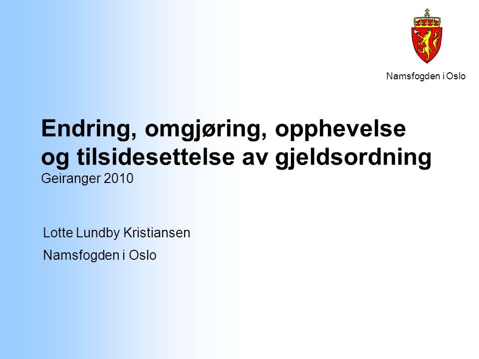 Namsfogden i Oslo Endring, omgjøring, opphevelse og tilsidesettelse av gjeldsordning Geiranger 2010 Lotte Lundby Kristiansen Namsfogden i Oslo