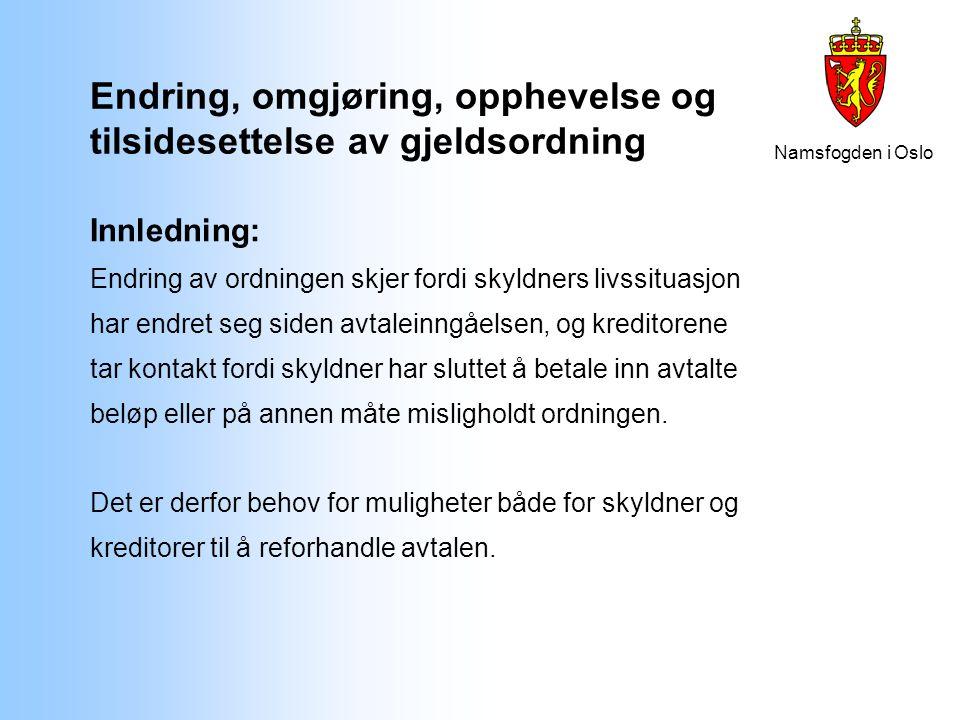 Namsfogden i Oslo Skyldners begjæring om endring av gjeldsordning Regelen om at man skal forsøke å komme frem til en frivillig endring knytter seg til skyldners begjæring om endring på grunn av:  omstendigheter som skyldner ikke kunne forutse eller  omstendigheter som svekker skyldnerens evne til å oppfylle ordningen  fall i boligverdi  uteglemte krav