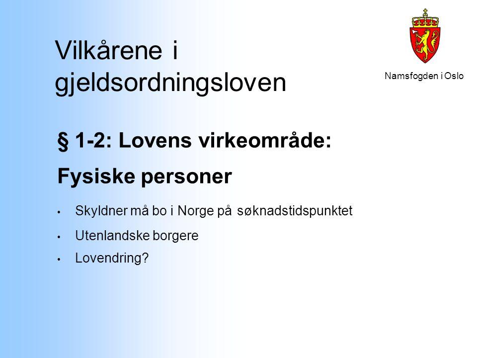 Namsfogden i Oslo Vilkårene i gjeldsordningsloven § 1-2: Lovens virkeområde: Fysiske personer Skyldner må bo i Norge på søknadstidspunktet Utenlandske