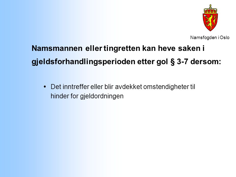 Namsfogden i Oslo Namsmannen eller tingretten kan heve saken i gjeldsforhandlingsperioden etter gol § 3-7 dersom:  Det inntreffer eller blir avdekket