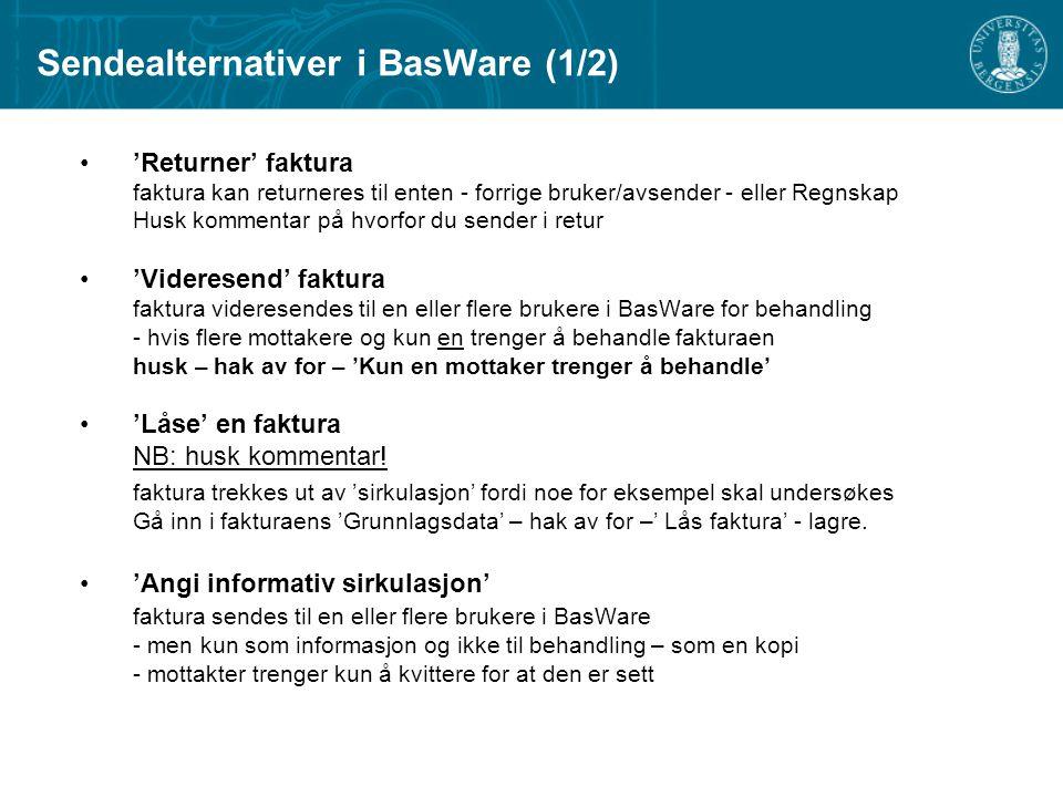 Sendealternativer i BasWare (1/2) 'Returner' faktura faktura kan returneres til enten - forrige bruker/avsender - eller Regnskap Husk kommentar på hvorfor du sender i retur 'Videresend' faktura faktura videresendes til en eller flere brukere i BasWare for behandling - hvis flere mottakere og kun en trenger å behandle fakturaen husk – hak av for – 'Kun en mottaker trenger å behandle' 'Låse' en faktura NB: husk kommentar.