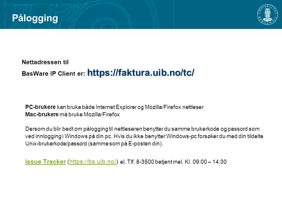 Pålogging Nettadressen til https://faktura.uib.no/tc/ BasWare IP Client er: https://faktura.uib.no/tc/ PC-brukere kan bruke både Internet Explorer og Mozilla/Firefox nettleser Mac-brukere må bruke Mozilla/Firefox Dersom du blir bedt om pålogging til nettleseren benytter du samme brukerkode og passord som ved innlogging i Windows på din pc.