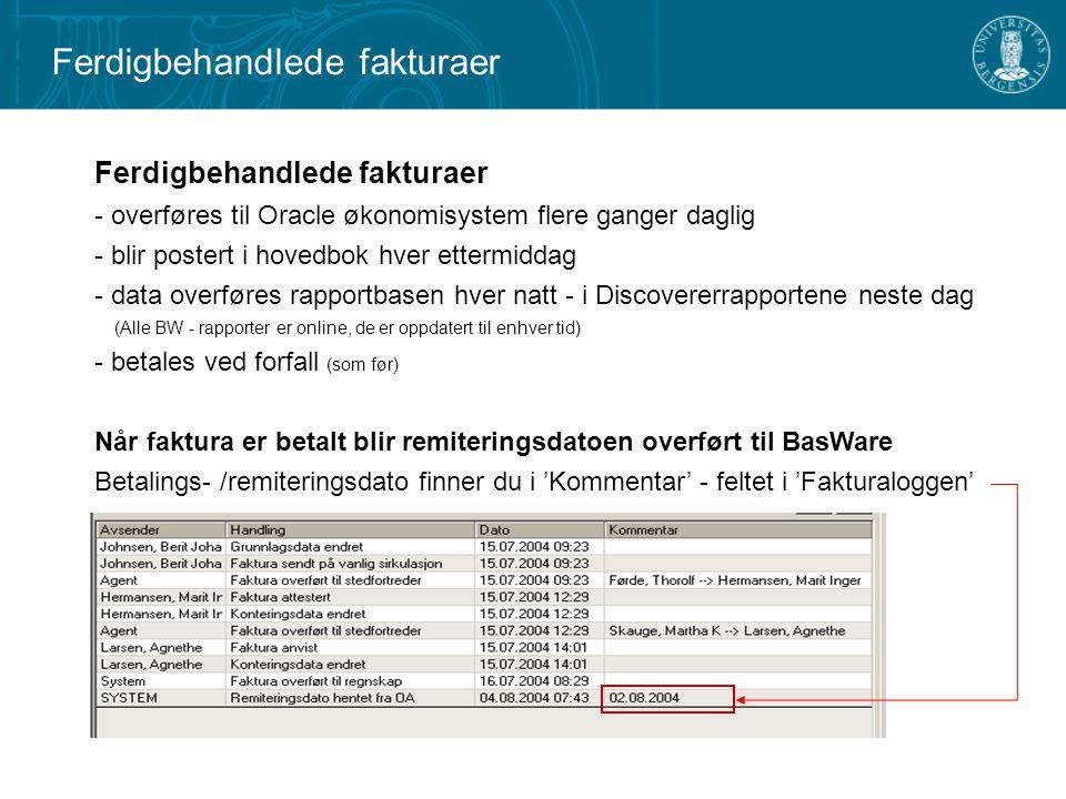 Ferdigbehandlede fakturaer - overføres til Oracle økonomisystem flere ganger daglig - blir postert i hovedbok hver ettermiddag - data overføres rapportbasen hver natt - i Discovererrapportene neste dag (Alle BW - rapporter er online, de er oppdatert til enhver tid) - betales ved forfall (som før) Når faktura er betalt blir remiteringsdatoen overført til BasWare Betalings- /remiteringsdato finner du i 'Kommentar' - feltet i 'Fakturaloggen' Ferdigbehandlede fakturaer