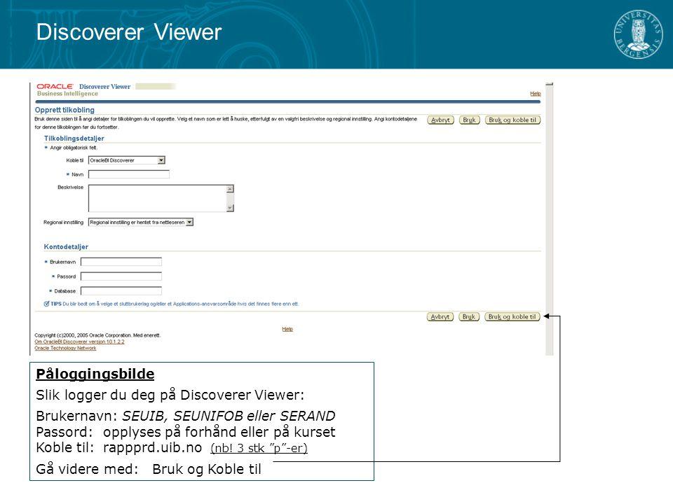 Påloggingsbilde Slik logger du deg på Discoverer Viewer: Brukernavn: SEUIB, SEUNIFOB eller SERAND Passord: opplyses på forhånd eller på kurset Koble t
