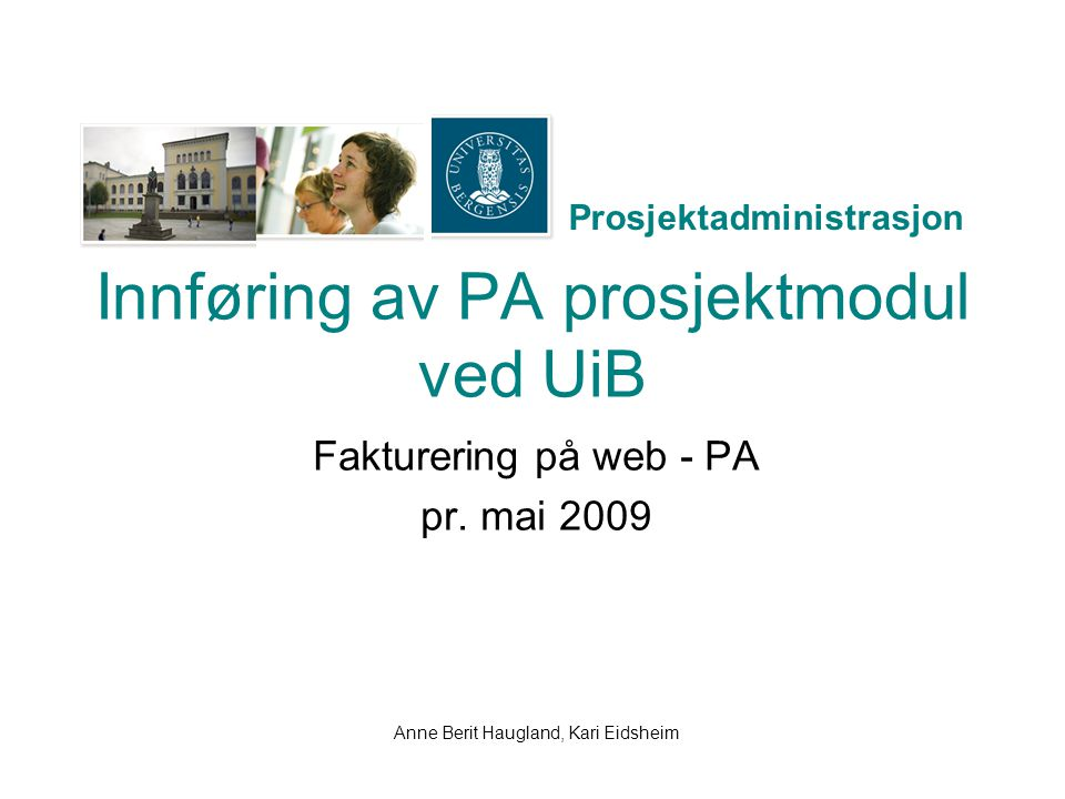 Prosjektadministrasjon Innføring av PA prosjektmodul ved UiB Fakturering på web - PA pr. mai 2009 Anne Berit Haugland, Kari Eidsheim