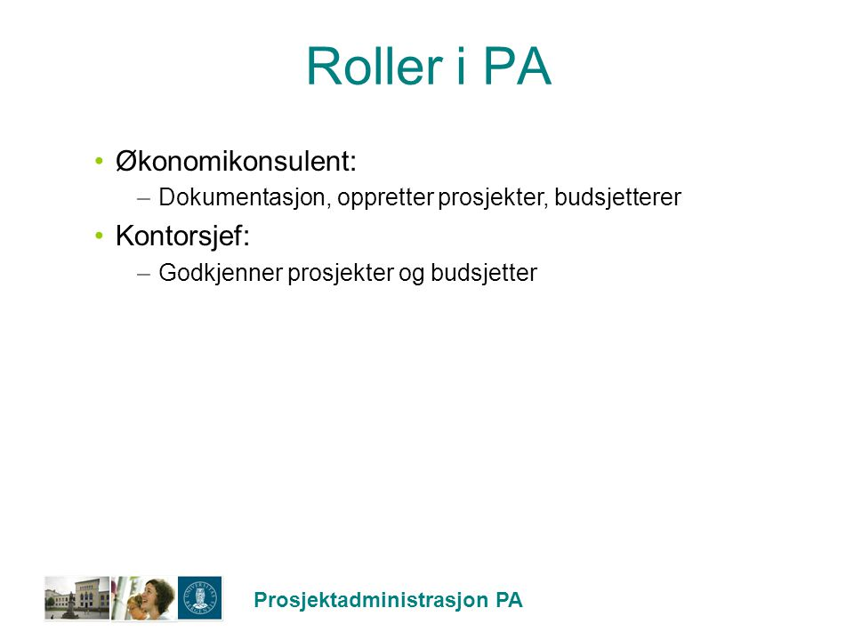 Prosjektadministrasjon PA Roller i PA Økonomikonsulent: –Dokumentasjon, oppretter prosjekter, budsjetterer Kontorsjef: –Godkjenner prosjekter og budsj