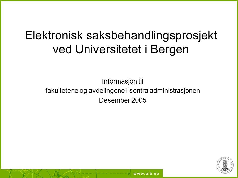 Elektronisk saksbehandlingsprosjekt ved Universitetet i Bergen Informasjon til fakultetene og avdelingene i sentraladministrasjonen Desember 2005