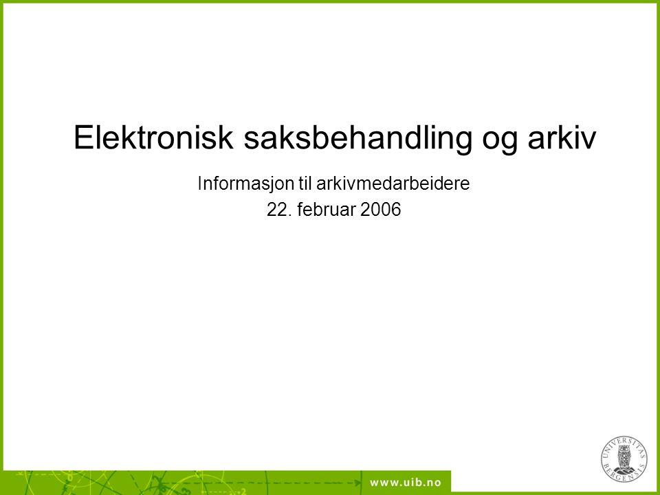 Elektronisk saksbehandling og arkiv Informasjon til arkivmedarbeidere 22. februar 2006