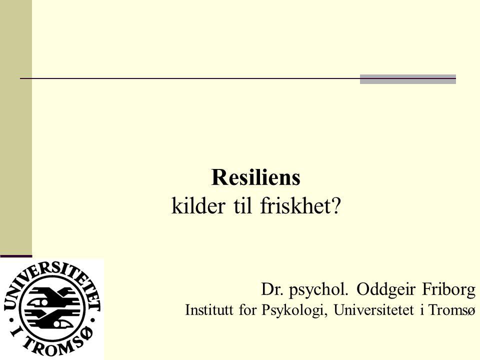 Resiliens kilder til friskhet? Dr. psychol. Oddgeir Friborg Institutt for Psykologi, Universitetet i Tromsø