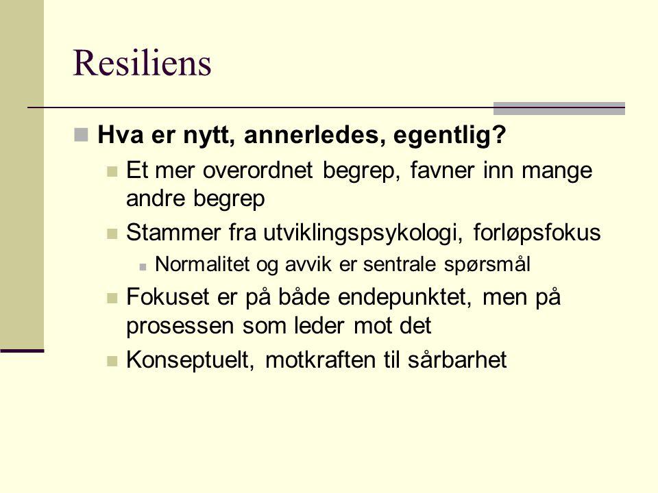 Resiliens Hva er nytt, annerledes, egentlig? Et mer overordnet begrep, favner inn mange andre begrep Stammer fra utviklingspsykologi, forløpsfokus Nor