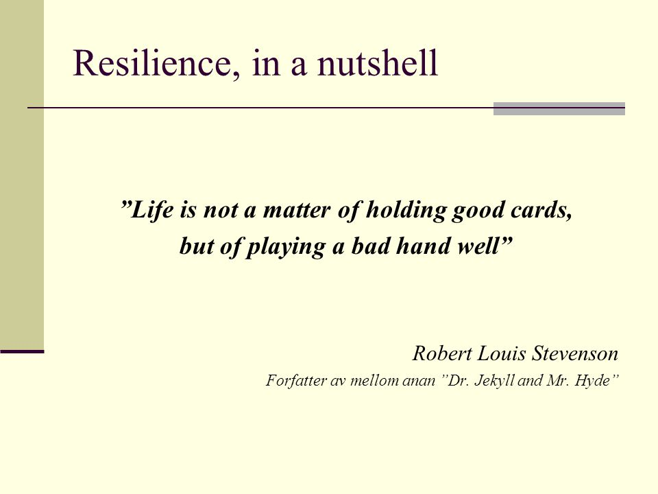 Resilience, in a nutshell Life is not a matter of holding good cards, but of playing a bad hand well Robert Louis Stevenson Forfatter av mellom anan Dr.