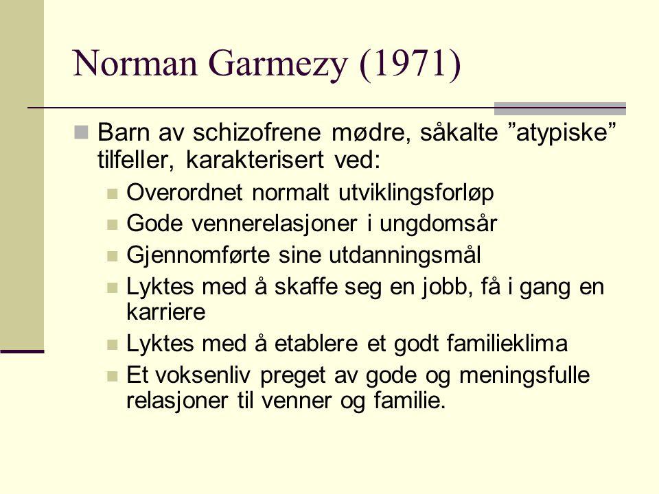 """Norman Garmezy (1971) Barn av schizofrene mødre, såkalte """"atypiske"""" tilfeller, karakterisert ved: Overordnet normalt utviklingsforløp Gode vennerelasj"""