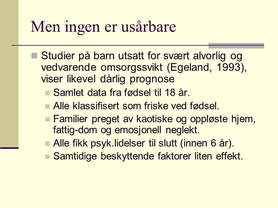 Men ingen er usårbare Studier på barn utsatt for svært alvorlig og vedvarende omsorgssvikt (Egeland, 1993), viser likevel dårlig prognose Samlet data fra fødsel til 18 år.